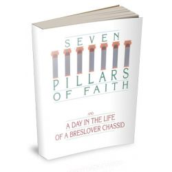 The Seven Pillars of Faith & a Day in  the Life of a Breslover Chassid